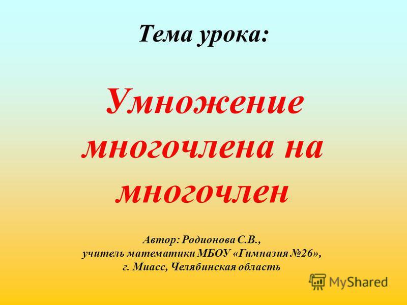 Тема урока: Умножение многочлена на многочлен Автор: Родионова С.В., учитель математики МБОУ «Гимназия 26», г. Миасс, Челябинская область