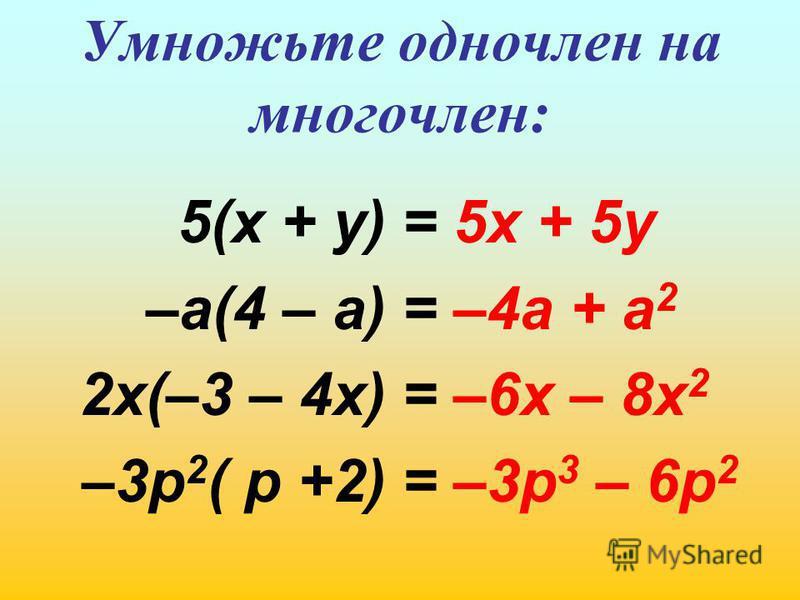Умножьте одночлен на многочлен: 5(х + у) –а(4 – а) 2 х(–3 – 4 х) –3 р 2 ( р +2) = 5 х + 5 у = –4 а + а 2 = –6 х – 8 х 2 = –3 р 3 – 6 р 2