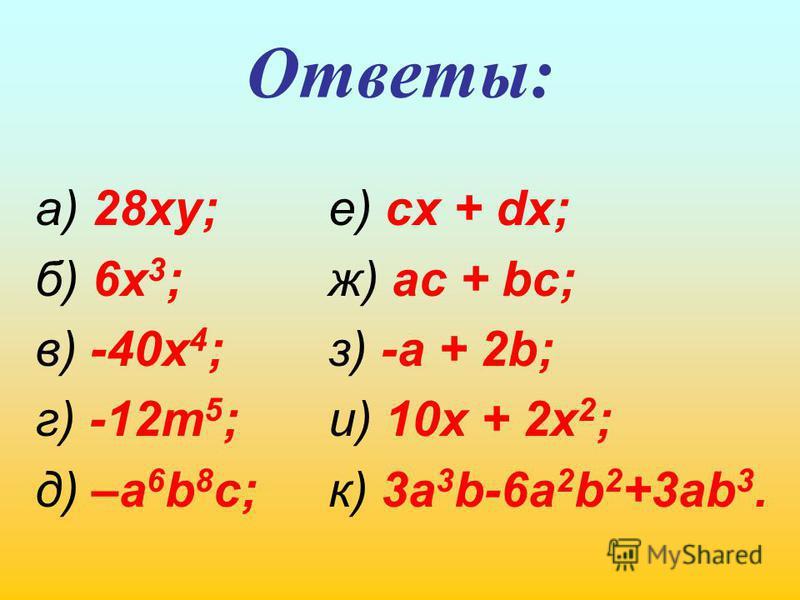 Ответы: е) ск + dj; ж) ac + bc; з) -a + 2b; и) 10x + 2x 2 ; к) 3 а 3 b-6a 2 b 2 +3ab 3. а) 28xy; б) 6x 3 ; в) -40x 4 ; г) -12m 5 ; д) –a 6 b 8 c;