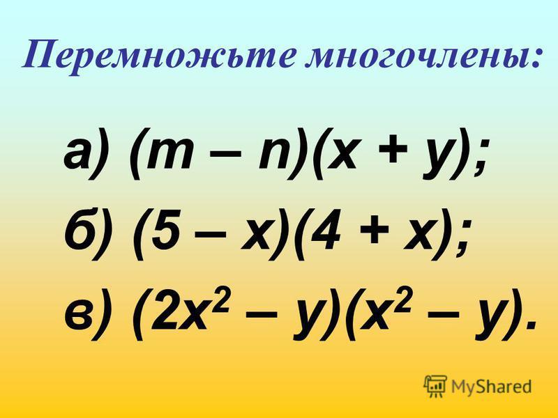 Перемножьте многочлены: а) (m – n)(x + y); б) (5 – x)(4 + x); в) (2x 2 – y)(x 2 – y).