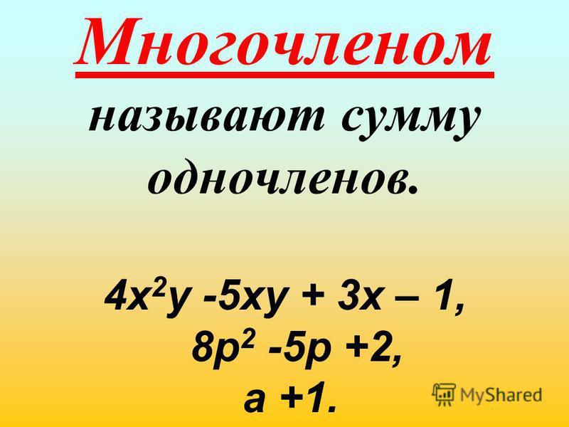 Многочленом называют сумму одночленов. 4 х 2 у -5 ху + 3 х – 1, 8 р 2 -5 р +2, а +1.