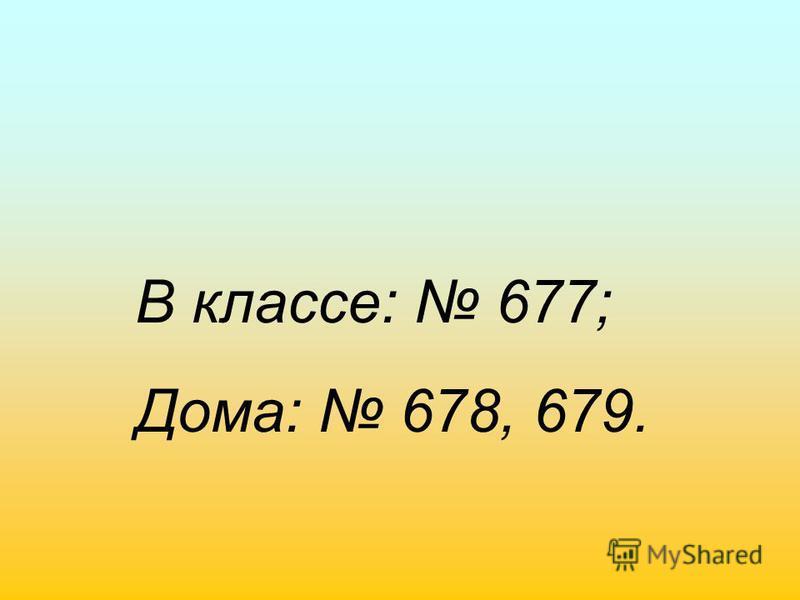 В классе: 677; Дома: 678, 679.