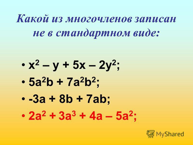 Какой из многочленов записан не в стандартном виде: х 2 – у + 5 х – 2 у 2 ; 5 а 2 b + 7a 2 b 2 ; -3 а + 8b + 7ab; 2a 2 + 3a 3 + 4a – 5a 2 ;