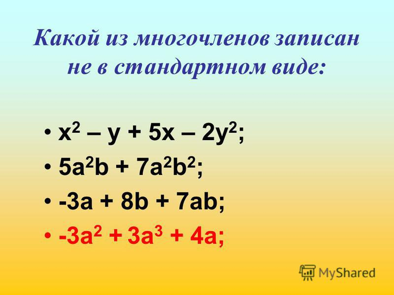 Какой из многочленов записан не в стандартном виде: х 2 – у + 5 х – 2 у 2 ; 5 а 2 b + 7a 2 b 2 ; -3 а + 8b + 7ab; -3a 2 + 3a 3 + 4a;