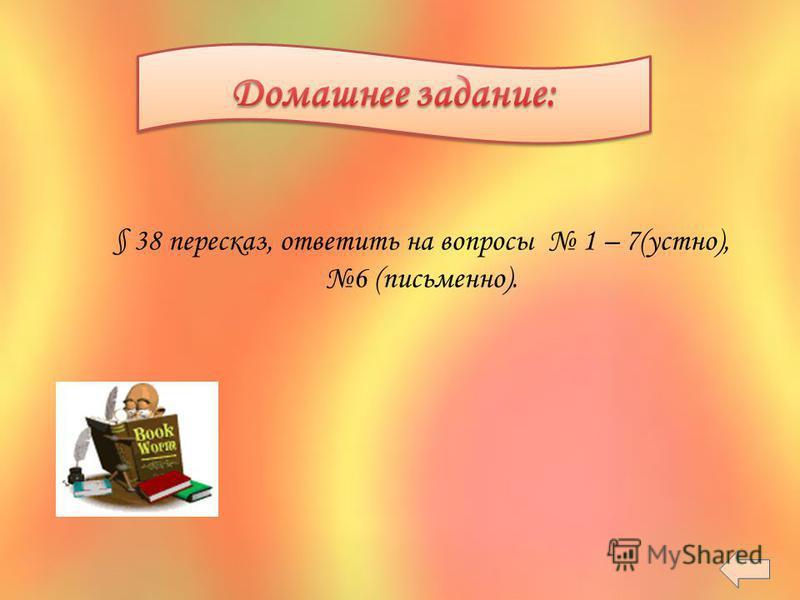 § 38 пересказ, ответить на вопросы 1 – 7(устно), 6 (письменно).