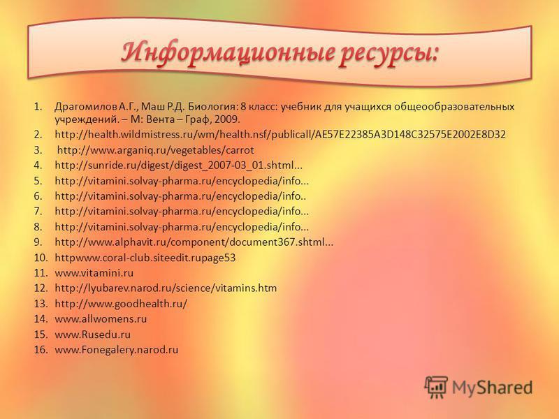 1. Драгомилов А.Г., Маш Р.Д. Биология: 8 класс: учебник для учащихся общеобразовательных учреждений. – М: Вента – Граф, 2009. 2.http://health.wildmistress.ru/wm/health.nsf/publicall/AE57E22385A3D148C32575E2002E8D32 3. http://www.arganiq.ru/vegetables
