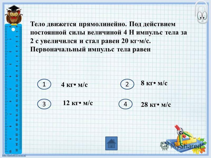 Тело движется прямолинейно. Под действием постоянной силы величиной 4 Н импульс тела за 2 с увеличился и стал равен 20 кгм/с. Первоначальный импульс тела равен 12 34 4 кг м/с 8 кг м/с 12 кг м/с 28 кг м/с