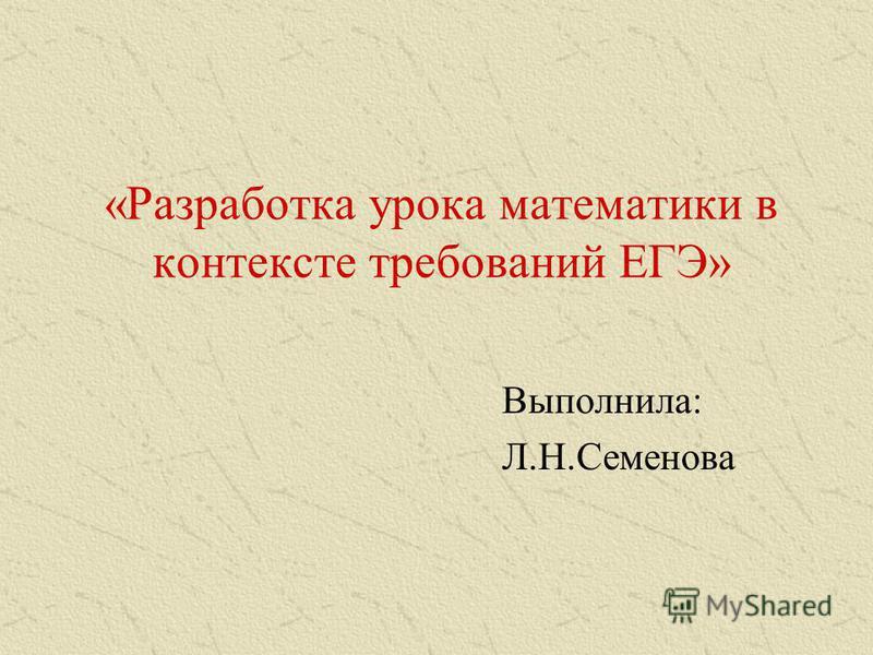 «Разработка урока математики в контексте требований ЕГЭ» Выполнила: Л.Н.Семенова