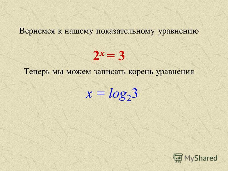 Вернемся к нашему показательному уравнению 2 х = 3 Теперь мы можем записать корень уравнения х = log 2 3