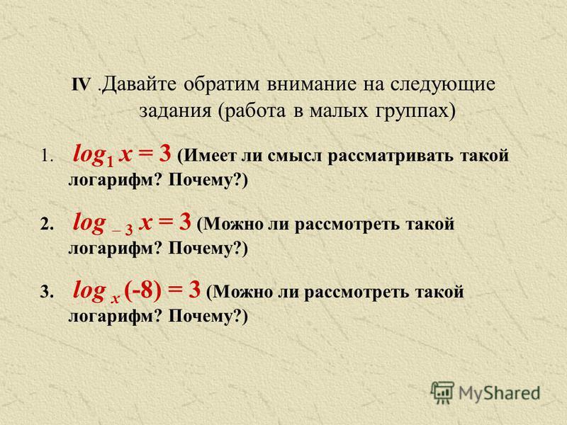 IV. Давайте обратим внимание на следующие задания (работа в малых группах) 1. log 1 x = 3 (Имеет ли смысл рассматривать такой логарифм? Почему?) 2. log 3 x = 3 (Можно ли рассмотреть такой логарифм? Почему?) 3. log x (-8) = 3 (Можно ли рассмотреть так