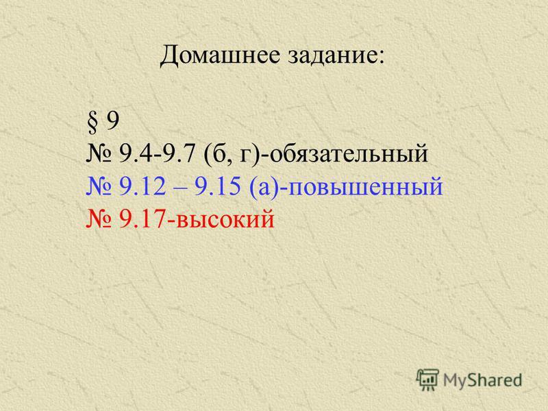Домашнее задание: § 9 9.4-9.7 (б, г)-обязательный 9.12 – 9.15 (а)-повышенный 9.17-высокий