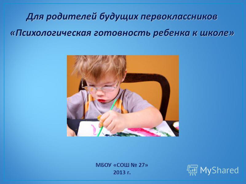 Для родителей будущих первоклассников «Психологическая готовность ребенка к школе» МБОУ «СОШ 27» 2013 г.