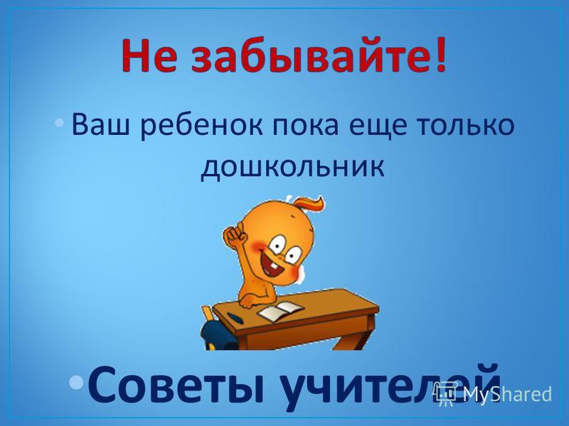 Ваш ребенок пока еще только дошкольник Советы учителей