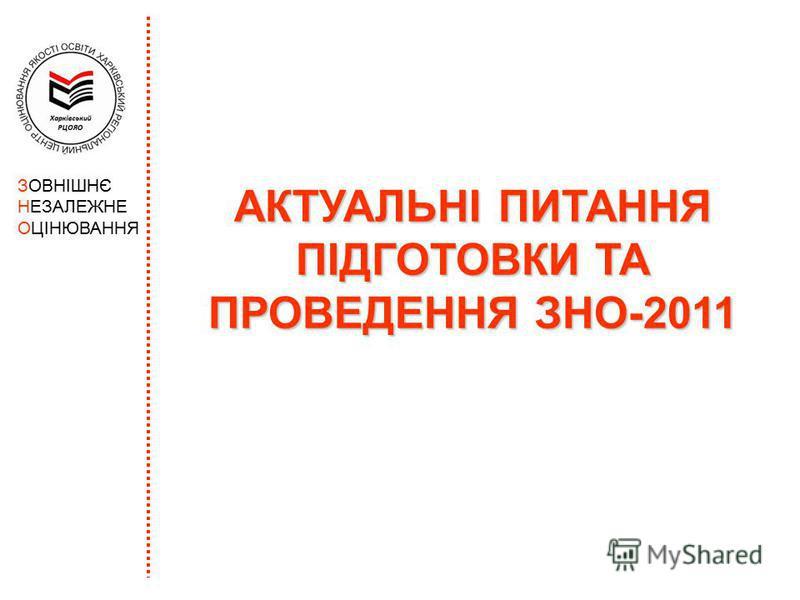 АКТУАЛЬНІ ПИТАННЯ ПІДГОТОВКИ ТА ПРОВЕДЕННЯ ЗНО-2011 ЗОВНІШНЄ НЕЗАЛЕЖНЕ ОЦІНЮВАННЯ