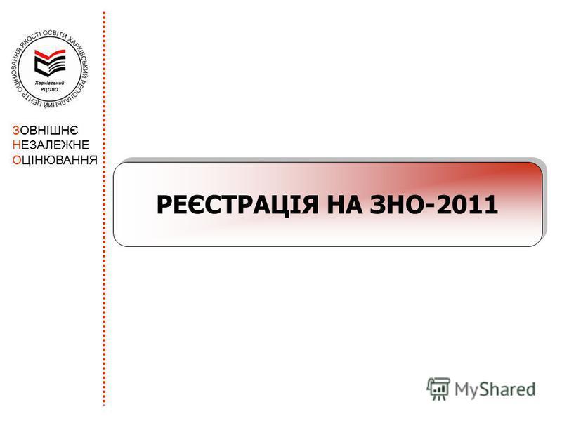 ЗОВНІШНЄ НЕЗАЛЕЖНЕ ОЦІНЮВАННЯ РЕЄСТРАЦІЯ НА ЗНО-2011