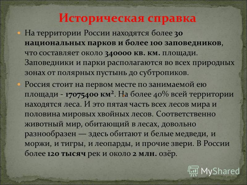 На территории России находятся более 30 национальных парков и более 100 заповедников, что составляет около 340000 кв. км. площади. Заповедники и парки располагаются во всех природных зонах от полярных пустынь до субтропиков. Россия стоит на первом ме