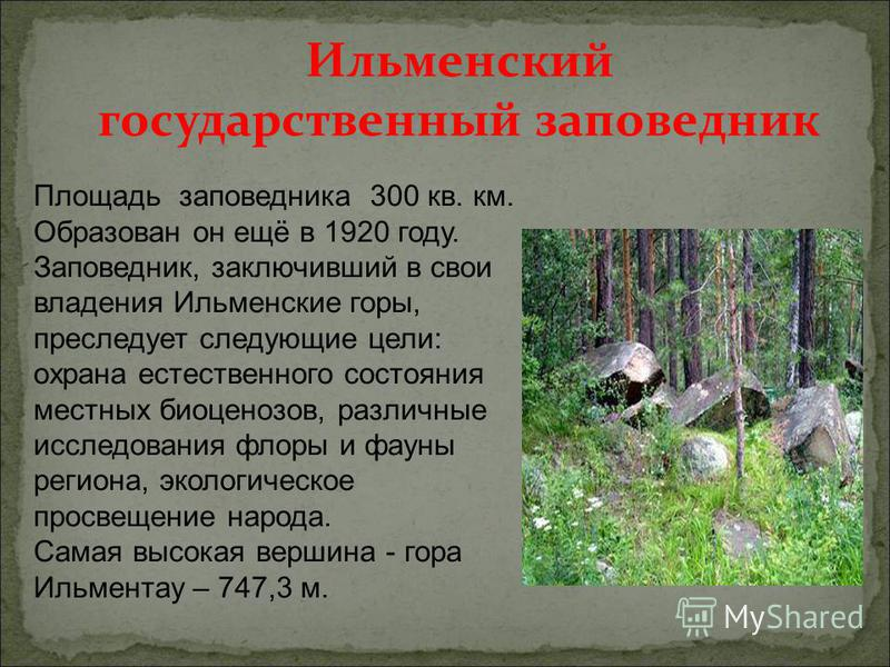Площадь заповедника 300 кв. км. Образован он ещё в 1920 году. Заповедник, заключивший в свои владения Ильменские горы, преследует следующие цели: охрана естественного состояния местных биоценозов, различные исследования флоры и фауны региона, экологи
