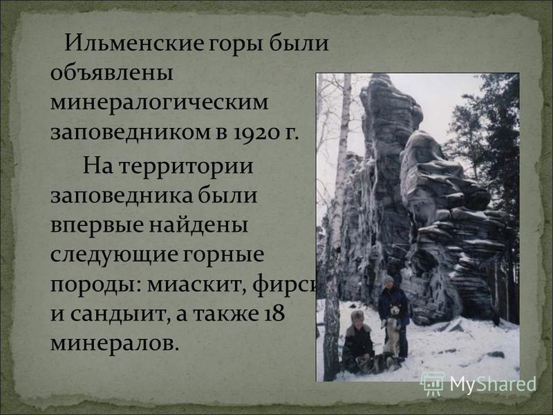 Ильменские горы были объявлены минералогическим заповедником в 1920 г. На территории заповедника были впервые найдены следующие горные породы: миаскит, форсит и сандыит, а также 18 минералов.