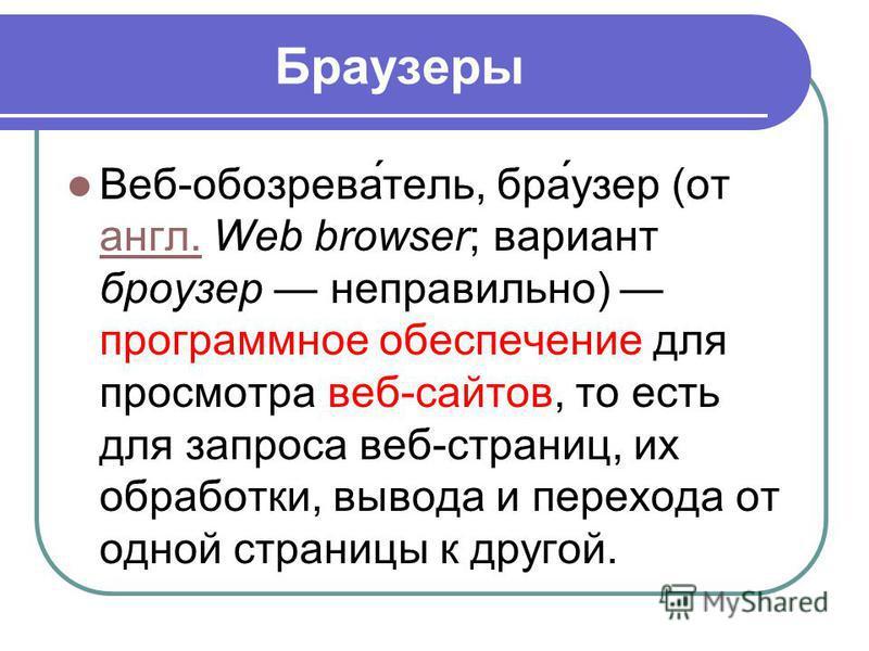 Браозеры Веб-обогрева́телль, бра́озер (от англ. Web browser; вариант броозер неправильно) программное обеспечение для просмотра веб-сайтов, то есть для запроса веб-страниц, их обработки, вывода и перехода от одной страницы к другой. англ.