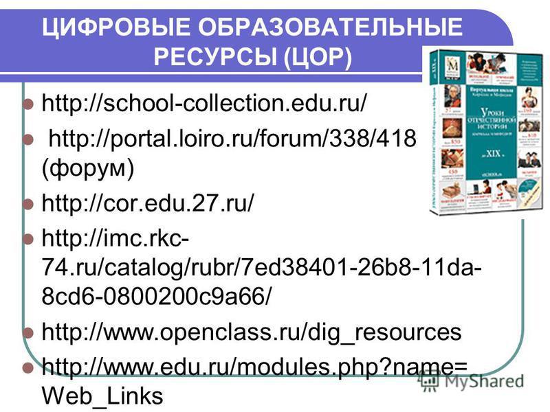 ЦИФРОВЫЕ ОБРАЗОВАТЕЛЬНЫЕ РЕСУРСЫ (ЦОР) http://school-collection.edu.ru/ http://portal.loiro.ru/forum/338/418 (форум) http://cor.edu.27.ru/ http://imc.rkc- 74.ru/catalog/rubr/7ed38401-26b8-11da- 8cd6-0800200c9a66/ http://www.openclass.ru/dig_resources