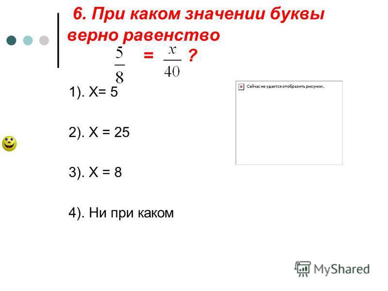 6. При каком значении буквы верно равенство = ? 1). Х= 5 2). Х = 25 3). Х = 8 4). Ни при каком