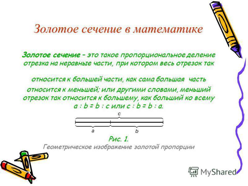Золотое сечтение в математике Золотое сечтение – это такое пропорциональное деление отрезка на неравные части, при котором весь отрезок так относится к большей части, как сама большая часть относится к меньшей; или другими словами, меньший отрезок та