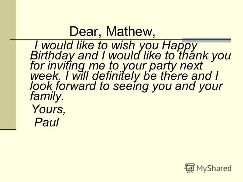 Dear, Mathew, I would like to wish you Happy Birthday and I would like to thank you for inviting me to your party next week. I will definitely be there and I look forward to seeing you and your family. Yours, Paul
