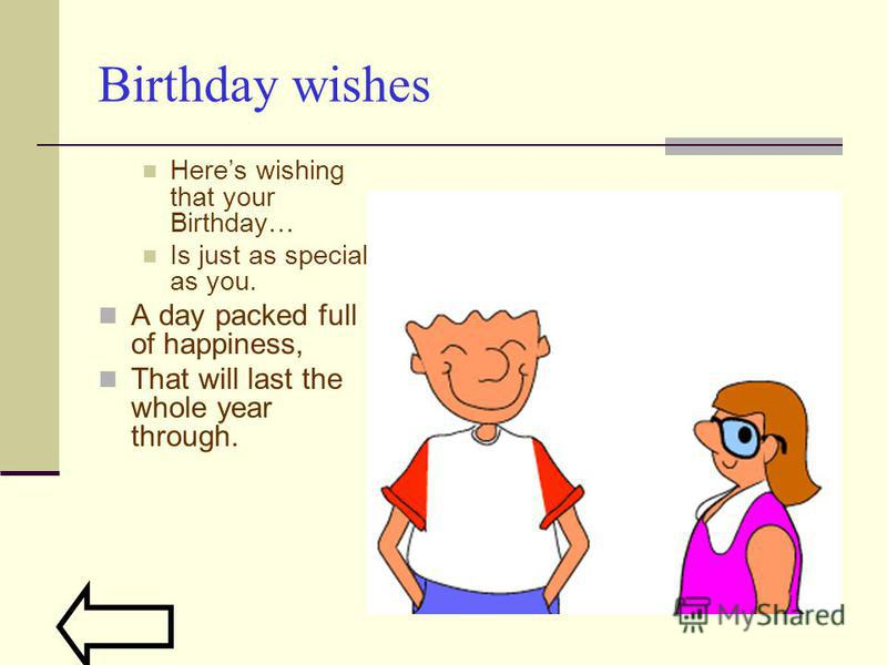 Birthday wishes Heres wishing that your Birthday… Is just as special as you. A day packed full of happiness, That will last the whole year through.