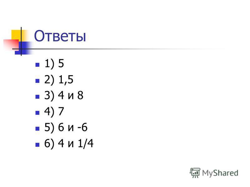 Ответы 1) 5 2) 1,5 3) 4 и 8 4) 7 5) 6 и -6 6) 4 и 1/4