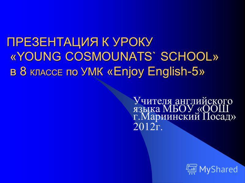 ПРЕЗЕНТАЦИЯ К УРОКУ «YOUNG COSMOUNATS` SCHOOL» в 8 КЛАССЕ по УМК «Enjoy English-5» Учителя английского языка МБОУ «ООШ г.Мариинский Посад» 2012г.