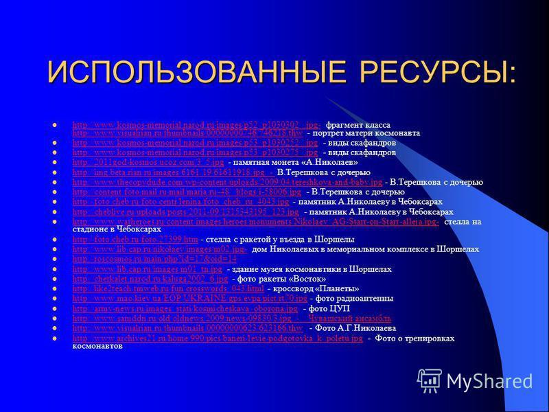 ИСПОЛЬЗОВАННЫЕ РЕСУРСЫ: http://www.kosmos-memorial.narod.ru/images/p52_p1030302_.jpg- фрагмент класса http://www.visualrian.ru/thumbnails/00000000746/746218.thw - портрет матери космонавта http://www.kosmos-memorial.narod.ru/images/p52_p1030302_.jpg-