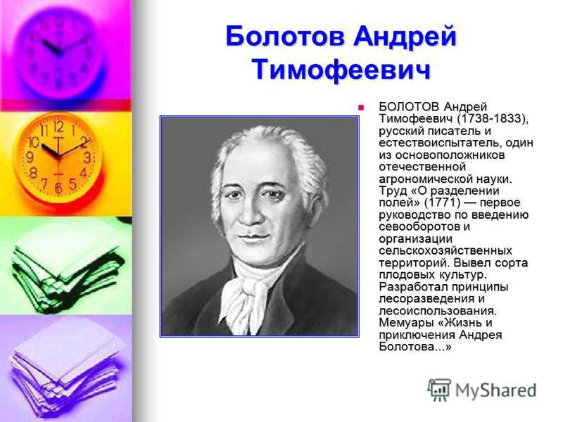 Болотов Андрей Тимофеевич БОЛОТОВ Андрей Тимофеевич (1738-1833), русский писатель и естествоиспытатель, один из основоположников отечественной агрономической науки. Труд «О разделении полей» (1771) первое руководство по введению севооборотов и органи