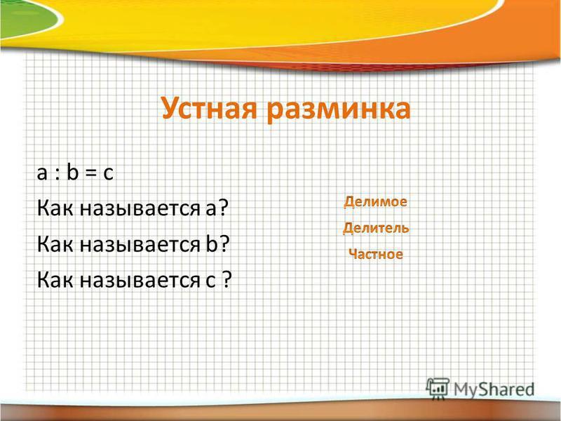 Устная разминка a : b = c Как называется а? Как называется b? Как называется c ?