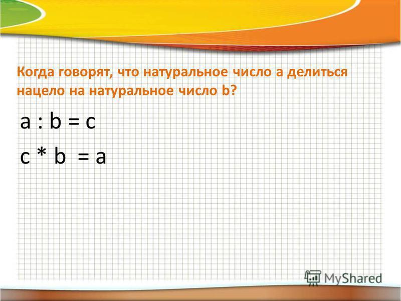 Когда говорят, что натуральное число а делиться нацело на натуральное число b? a : b = c c * b = a