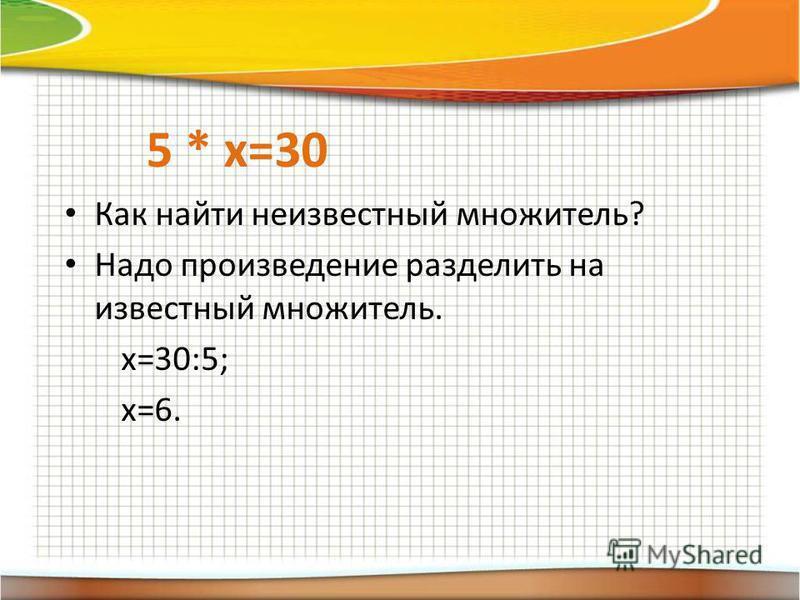 5 * х=30 Как найти неизвестный множитель? Надо произведение разделить на известный множитель. х=30:5; х=6.
