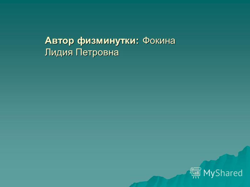 Автор физминутки: Фокина Лидия Петровна