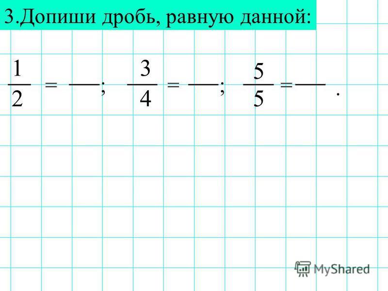 3. Допиши дробь, равную данной: 1 5 245 ;;== 3. =