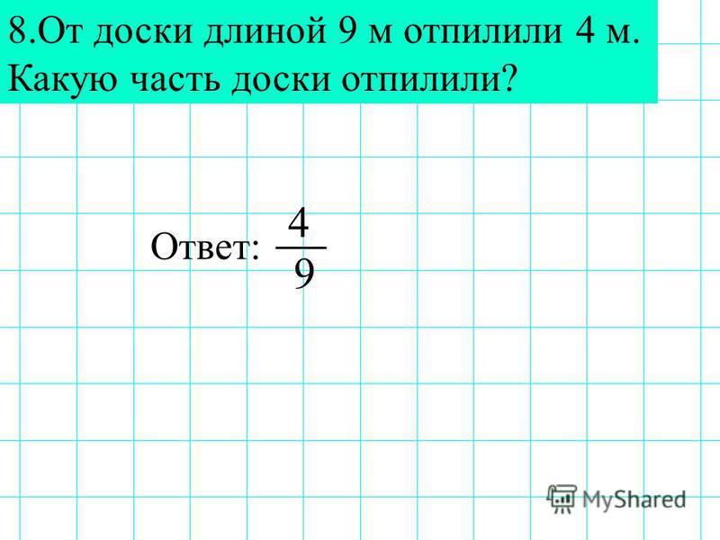 8. От доски длиной 9 м отпилили 4 м. Какую часть доски отпилили? Ответ: 9 4