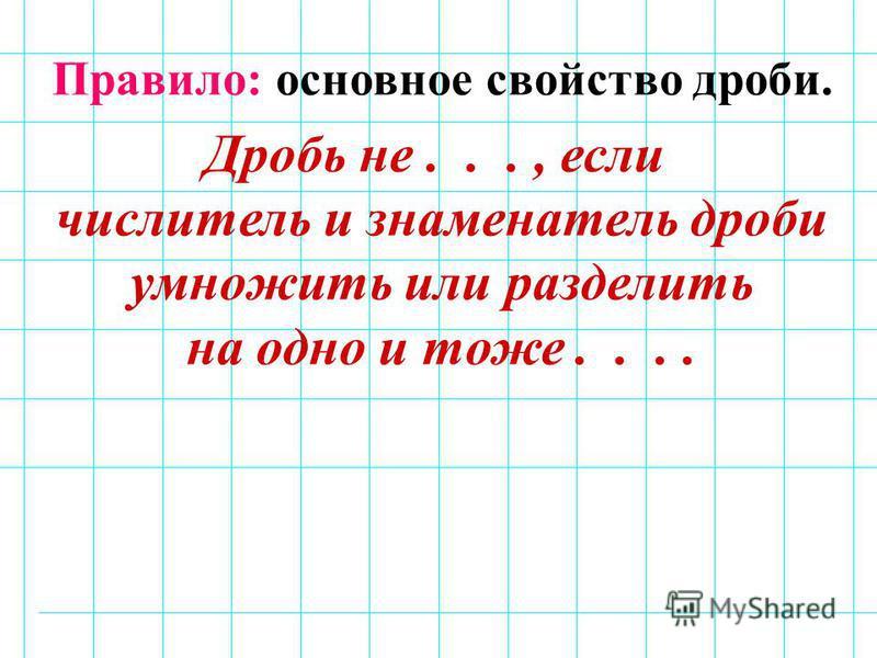 Правило: основное свойство дроби. Дробь не..., если числитель и знаменатель дроби умножить или разделить на одно и тоже....