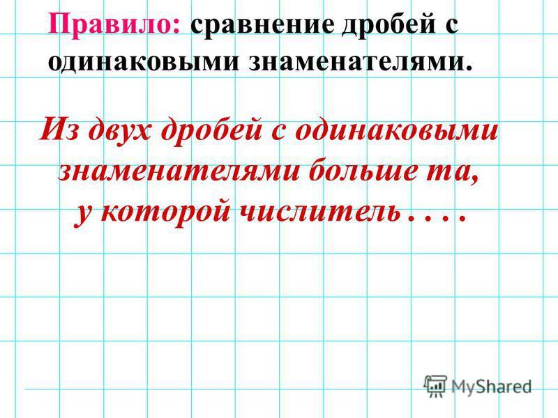 Правило: сравнение дробей с одинаковыми знаменателями. Из двух дробей с одинаковыми знаменателями больше та, у которой числитель....