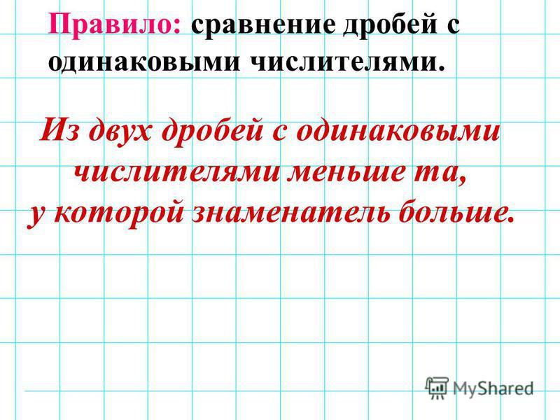 Правило: сравнение дробей с одинаковыми числителями. Из двух дробей с одинаковыми числителями меньше та, у которой знаменатель больше.