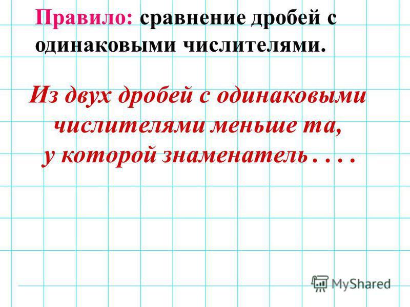 Правило: сравнение дробей с одинаковыми числителями. Из двух дробей с одинаковыми числителями меньше та, у которой знаменатель....