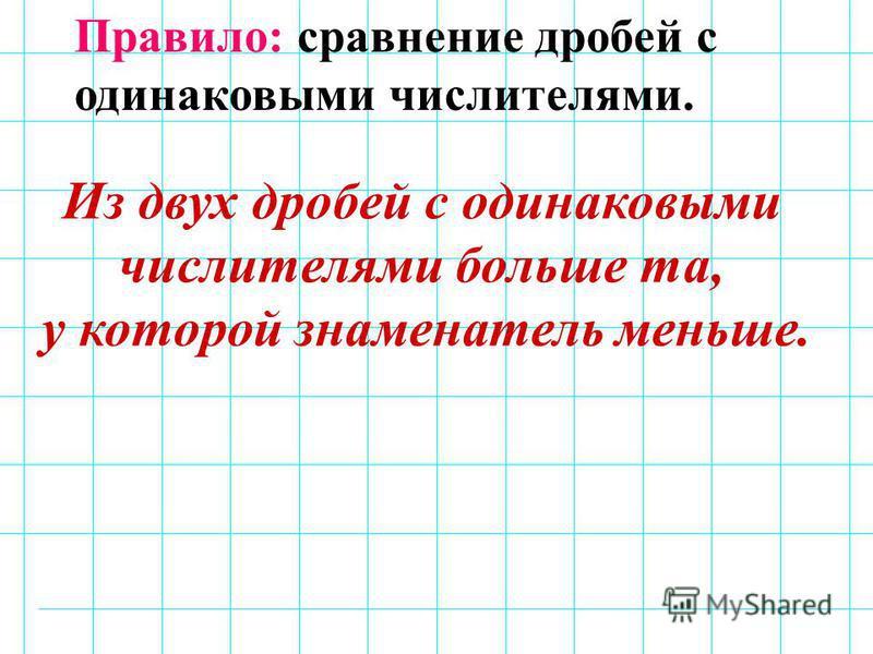 Правило: сравнение дробей с одинаковыми числителями. Из двух дробей с одинаковыми числителями больше та, у которой знаменатель меньше.