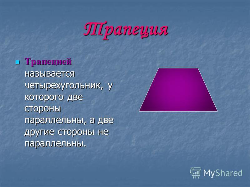Трапеция Трапецией называется четырехугольник, у которого две стороны параллельны, а две другие стороны не параллельны. Трапецией называется четырехугольник, у которого две стороны параллельны, а две другие стороны не параллельны.