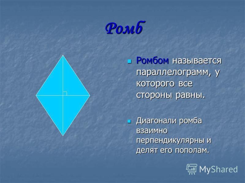 Ромб Ромбом называется параллелограмм, у которого все стороны равны. Ромбом называется параллелограмм, у которого все стороны равны. Диагонали ромба взаимно перпендикулярны и делят его пополам. Диагонали ромба взаимно перпендикулярны и делят его попо