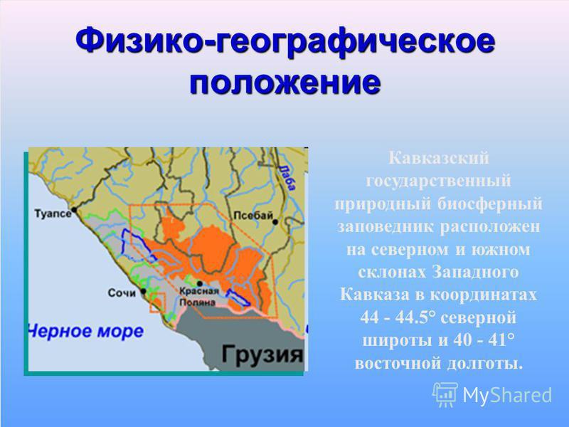 Физико-географическое положение Кавказский государственный природный биосферный заповедник расположен на северном и южном склонах Западного Кавказа в координатах 44 - 44.5° северной широты и 40 - 41° восточной долготы.