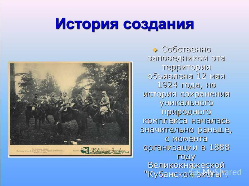 История создания Собственно заповедником эта территория объявлена 12 мая 1924 года, но история сохранения уникального природного комплекса началась значительно раньше, с момента организации в 1888 году Великокняжеской
