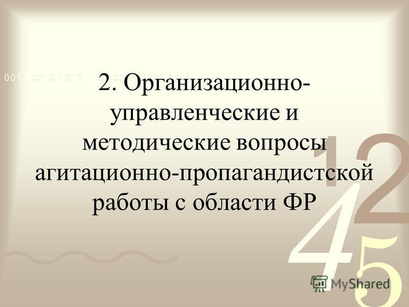 2. Организационно- управленческие и методические вопросы агитационно-пропагандистской работы с области ФР
