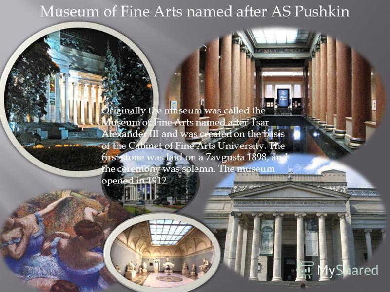 Museum of Fine Arts named after AS Pushkin Originally the museum was called the Museum of Fine Arts named after Tsar Alexander III and was created on the basis of the Cabinet of Fine Arts University. The first stone was laid on a 7avgusta 1898, and t
