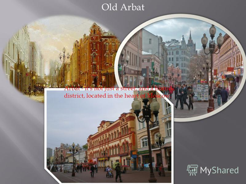 Old Arbat Arbat - it's not just a street, and a historic district, located in the heart of Moscow.